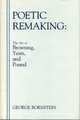 Poetic Remaking: The Art of Browning, Yeats, and Pound