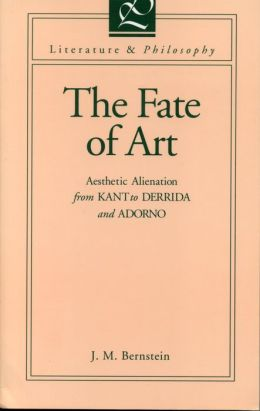 The Fate of Art: Aesthetic Alienation from Kant to Derrida and Adorno