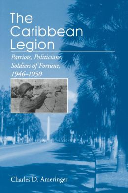 The Caribbean Legion: Patriots, Politicians, Soldiers of Fortune, 1946-1950