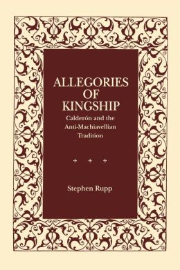 Allegories of Kingship: Calderón and the Anti-Machiavellian Tradition