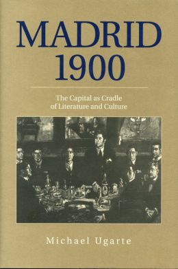 Madrid 1900: The Capital as Cradle of Literature and Culture