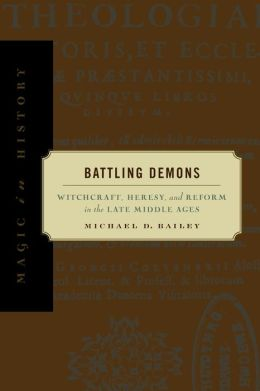 Battling Demons: Witchcraft, Heresy, and Reform in the Late Middle Ages