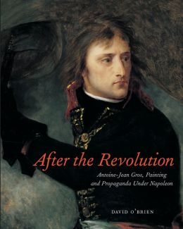 After the Revolution: Antoine-Jean Gros, Painting, and Propaganda Under Napoleon