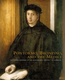 Pontormo, Bronzino, and the Medici: The Transformation of the Renaissance Portrait in Florence