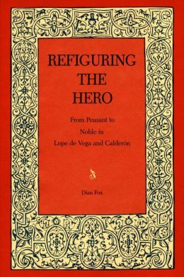 Refiguring the Hero: From Peasant to Noble in Lope de Vega and Calder?n