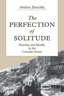 The Perfection of Solitude: Hermits and Monks in the Crusader States