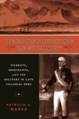 Deconstructing Legitimacy: Viceroys, Merchants, and the Military in Late Colonial Peru