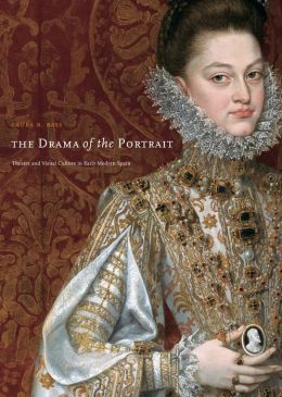 The Drama of the Portrait: Theater and Visual Culture in Early Modern Spain