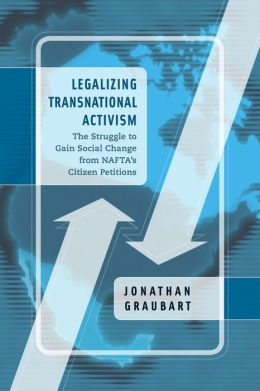 Legalizing Transnational Activism: The Struggle to Gain Social Change from NAFTA's Citizen Petitions