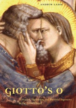 Giotto's O: Narrative, Figuration, and Pictorial Ingenuity in the Arena Chapel