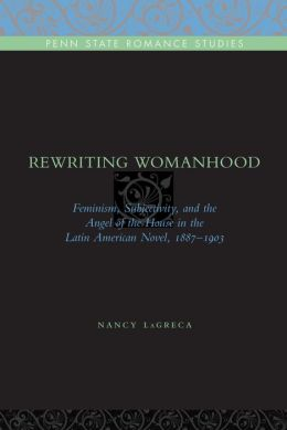 Rewriting Womanhood: Feminism, Subjectivity, and the Angel of the House in the Latin American Novel, 1887-1903