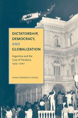 Dictatorship, Democracy, and Globalization: Argentina and the Cost of Paralysis, 1973-2001