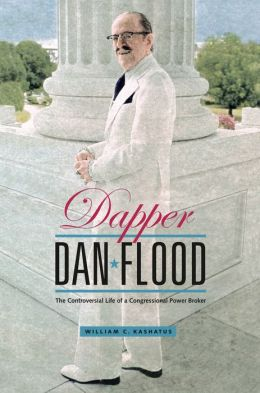 Dapper Dan Flood: The Controversial Life of a Congressional Power Broker