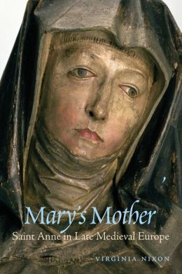Mary's Mother: Saint Anne in Late Medieval Europe
