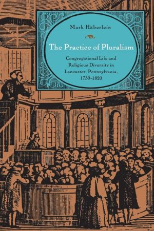 The Practice of Pluralism: Congregational Life and Religious Diversity in Lancaster, Pennsylvania, 1730-1820
