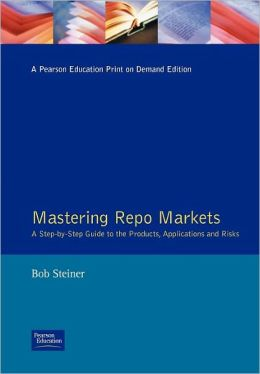 Mastering Repo Markets : A Step-by-Step Guide to the Products, Applications and Risks