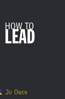 How to Lead: What You Actually Need to Do to Manage, Lead and Succeed