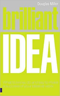 Brilliant Idea: What to Know, Do and Say to Make a Success of Your Ideas at Work