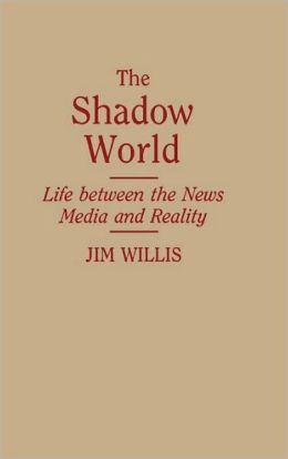 The Shadow World: Life Between the News Media and Reality