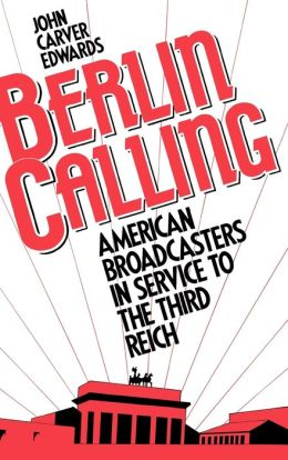 Berlin Calling: American Broadcasters in Service to the Third Reich