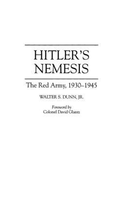 Hitler's Nemesis: The Red Army, 1930-1945