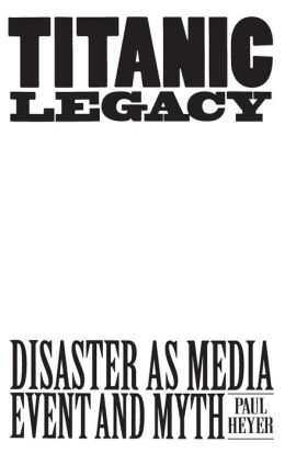 Titanic Legacy: Disaster as Media Event and Myth