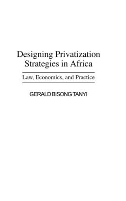 Designing Privatization Strategies in Africa: Law, Economics, and Practice