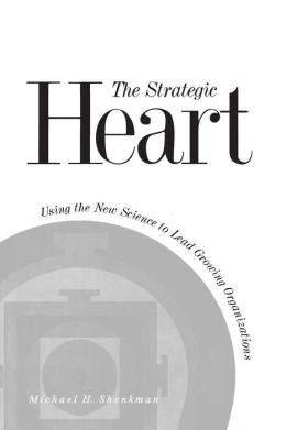 The Strategic Heart: Using the New Science to Lead Growing Organizations