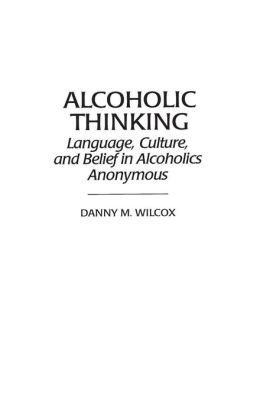 Alcoholic Thinking: Language, Culture, and Belief in Alcoholics Anonymous