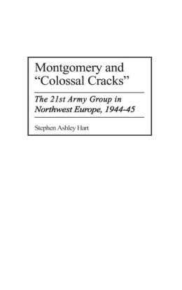 Montgomery and Colossal Cracks: The 21st Army Group in Northwest Europe, 1944-45