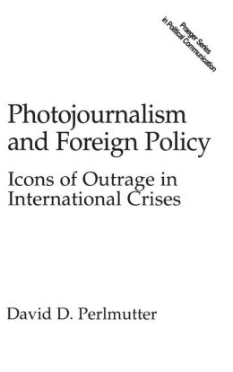 Photojournalism and Foreign Policy: Icons of Outrage in International Crises