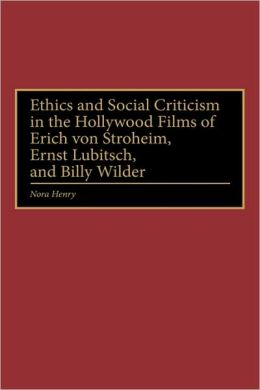 Ethics And Social Criticism In The Hollywood Films Of Erich Von Stroheim, Ernst Lubitsch, And Billy Wilder