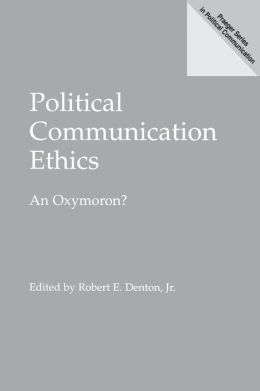 Political Communication Ethics: An Oxymoron?