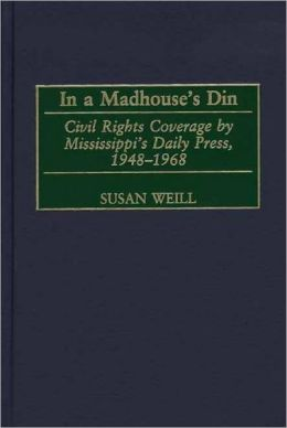 In a Madhouse's Din: Civil Rights Coverage by Mississippi's Daily Press, 1948-1968