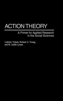 Action Theory: A Primer for Applied Research in the Social Sciences