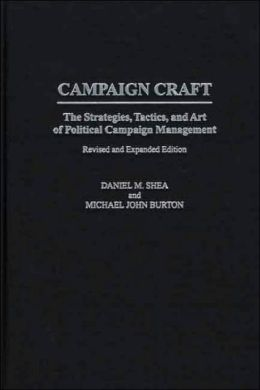 Campaign Craft: The Strategies, Tactics, and Art of Political Campaign Management Revised and Expanded Edition