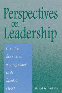 Perspectives on Leadership: From the Science of Management to Its Spiritual Heart