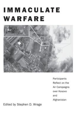 Immaculate Warfare: Participants Reflect on the Air Campaigns over Kosovo, Afghanistan, and Iraq