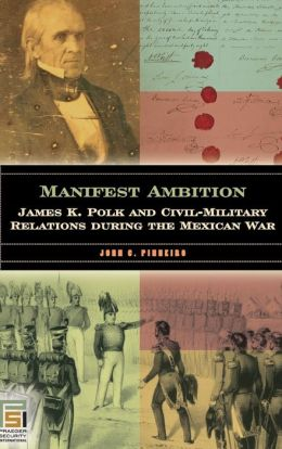 Manifest Ambition: James K. Polk and Civil-Military Relations during the Mexican War