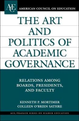 Art and Politics of Academic Governance: Relations Among Boards, Presidents, and Faculty