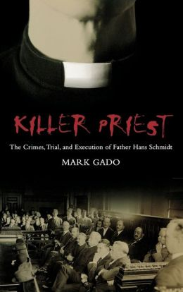 Killer Priest: The Crimes, Trial, and Execution of Father Hans Schmidt