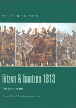 Lutzen and Bautzen 1813: The Turning Point (Praeger Illustrated Military History Series)