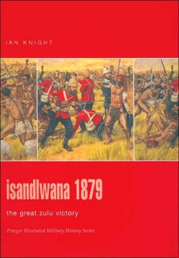 Isandlwana 1879: The Great Zulu Victory (Praeger Illustrated Military History Series)