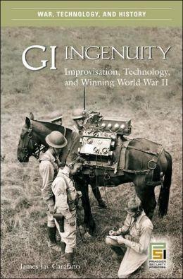GI Ingenuity: Improvisation, Technology, and Winning World War II