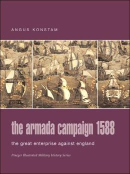 The Armada Campaign 1588: The Great Enterprise against England (Praeger Illustrated Military History Series)