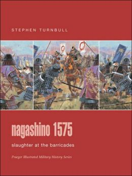 Nagashino 1575: Slaughter at the Barricades (Praeger Illustrated Military History Series)