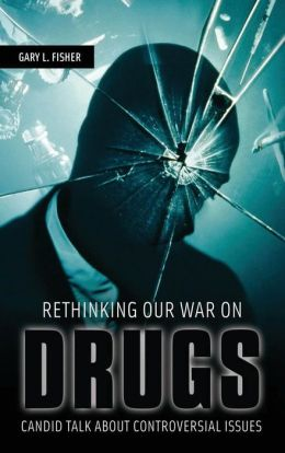 Rethinking Our War on Drugs: Candid Talk about Controversial Issues