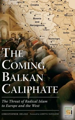 The Coming Balkan Caliphate: The Threat of Radical Islam to Europe and the West