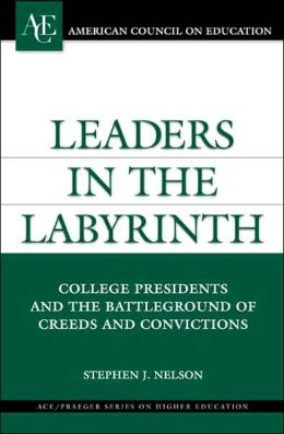 Leaders in the Labyrinth: College Presidents and the Battleground of Creeds and Convictions