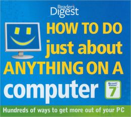 How to Do Just about Anything on a Computer: Hundreds of Ways to Get More Out of Your PC